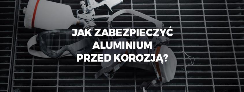 Jak zabezpieczyć aluminium przed korozją